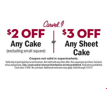 $2 off Any Cake (excluding small square) OR $3 off Any Sheet Cake. Coupon not valid in supermarkets. Valid only at participating Carvel locations. Not valid with any other offer. One coupon per purchase. Exclusive of tax and gratuity. Sale, resale and/or internet distribution strictly prohibited. Void where prohibited. Cash value 1/100¢. No cash back. Additional exclusions may apply. Valid through 7/31/17.