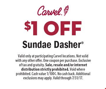 $1 off Sundae Dasher. Valid only at participating Carvel locations. Not valid with any other offer. One coupon per purchase. Exclusive of tax and gratuity. Sale, resale and/or internet distribution strictly prohibited. Void where prohibited. Cash value 1/100¢. No cash back. Additional exclusions may apply. Valid through 7/31/17.