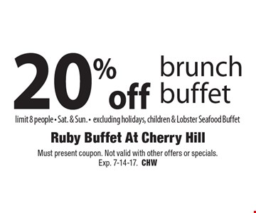 20% off brunch buffet limit 8 people - Sat. & Sun. - excluding holidays, children & Lobster Seafood Buffet. Must present coupon. Not valid with other offers or specials.Exp. 7-14-17.CHW