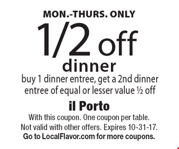 MON.-THURS. ONLY 1/2 off dinner. Buy 1 dinner entree, get a 2nd dinner entree of equal or lesser value 1/2 off. With this coupon. One coupon per table. Not valid with other offers. Expires 10-31-17. Go to LocalFlavor.com for more coupons.