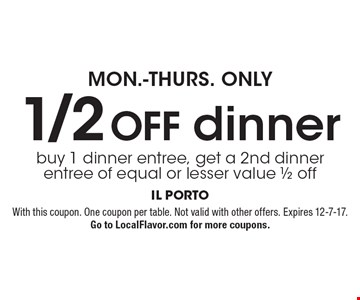 MON.-THURS. ONLY - 1/2 OFF. Buy 1 dinner entree, get a 2nd dinner entree of equal or lesser value 1/2 off. With this coupon. One coupon per table. Not valid with other offers. Expires 12-7-17. Go to LocalFlavor.com for more coupons.