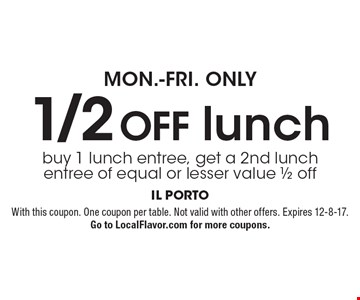 MON.-FRI. ONLY - 1/2 OFF. Buy 1 lunch entree, get a 2nd lunch entree of equal or lesser value 1/2 off. With this coupon. One coupon per table. Not valid with other offers. Expires 12-8-17. Go to LocalFlavor.com for more coupons.