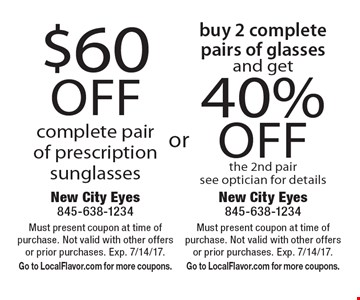 $60 off complete pair of prescription sunglasses. 40% off buy 2 complete pairs of glasses and get 40% off the 2nd pair see optician for details. Must present coupon at time of purchase. Not valid with other offers or prior purchases. Exp. 7/14/17. Go to LocalFlavor.com for more coupons.
