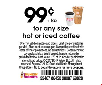 99¢ + tax for any size hot or iced coffee. Offer not valid on mobile app orders. Limit one per customer per visit. Shop must retain coupon. May not be combined with other offers or promotions. No substitutions. Consumer must pay applicable tax. Void if copied, transferred, sold or prohibited by law. Cash Value 1/20 of 1c. Good at participating stores listed below. © 2017 DD IP Holder LLC. All rights reserved. Expires 7-21-17. Good at all Dania Management Group stores. Go to LocalFlavor.com for more coupons.