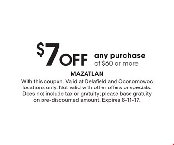 $7 off any purchase of $60 or more. With this coupon. Valid at Delafield and Oconomowoc locations only. Not valid with other offers or specials. Does not include tax or gratuity; please base gratuity on pre-discounted amount. Expires 8-11-17.