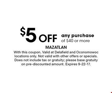 $5 off any purchase of $40 or more. With this coupon. Valid at Delafield and Oconomowoc locations only. Not valid with other offers or specials. Does not include tax or gratuity; please base gratuity on pre-discounted amount. Expires 9-22-17.
