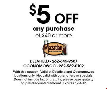 $5 off any purchase of $40 or more. With this coupon. Valid at Delafield and Oconomowoc locations only. Not valid with other offers or specials. Does not include tax or gratuity; please base gratuity on pre-discounted amount. Expires 12-1-17.