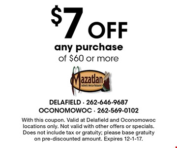 $7 off any purchase of $60 or more. With this coupon. Valid at Delafield and Oconomowoc locations only. Not valid with other offers or specials. Does not include tax or gratuity; please base gratuity on pre-discounted amount. Expires 12-1-17.