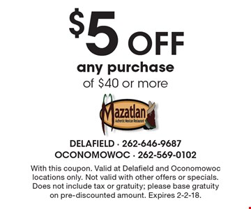 $5 off any purchase of $40 or more. With this coupon. Valid at Delafield and Oconomowoc locations only. Not valid with other offers or specials. Does not include tax or gratuity; please base gratuity on pre-discounted amount. Expires 2-2-18.