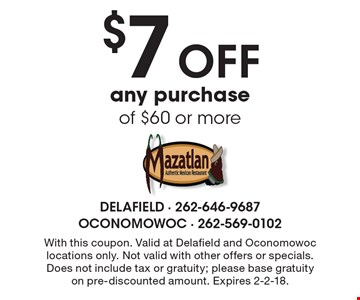 $7 off any purchase of $60 or more. With this coupon. Valid at Delafield and Oconomowoc locations only. Not valid with other offers or specials. Does not include tax or gratuity; please base gratuity on pre-discounted amount. Expires 2-2-18.