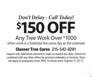 Don't Delay - Call Today! $150 off Any Tree Work Over $1000 when work is scheduled the same day as the estimate. Coupon only valid when payment is made on invoice due date. Cannot be combined with any other offers for previous estimates or invoices. Does not apply to emergency work, PHC, or stump work. Expires 11-30-17.