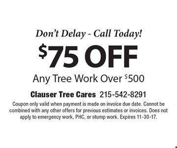 Don't Delay - Call Today! $75 off Any Tree Work Over $500. Coupon only valid when payment is made on invoice due date. Cannot be combined with any other offers for previous estimates or invoices. Does not apply to emergency work, PHC, or stump work. Expires 11-30-17.