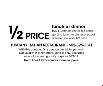 1/2 price lunch or dinner. Buy 1 lunch or dinner & 2 drinks, get 2nd lunch or dinner of equal or lesser value for 1/2 price. With this coupon. One coupon per table, per visit. Not valid with other offers. Dine in only. Excludes alcohol, tax and gratuity. Expires 7-21-17. Go to LocalFlavor.com for more coupons.