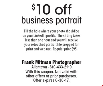 $10 off business portrait Fill the hole where your photo should be on your LinkedIn profile.The sitting takes less than one hour and you will receive your retouched portrait file prepped for print and web use.Regular price $95. With this coupon. Not valid with other offers or prior purchases. Offer expires 6-30-17.