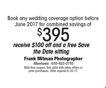 Receive $100 off and a free Save the Date sitting-Book any wedding coverage option before June 2017 for combined savings of $395. With this coupon. Not valid with other offers or prior purchases. Offer expires  6-30-17.