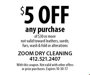 $5 off any purchase of $30 or more. Not valid toward leathers, suede, furs, wash & fold or alterations. With this coupon. Not valid with other offers or prior purchases. Expires 10-30-17.