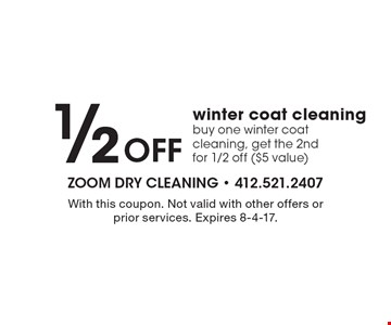 1/2 OFF winter coat cleaning. Buy one winter coat cleaning, get the 2nd for 1/2 off ($5 value). With this coupon. Not valid with other offers or prior services. Expires 8-4-17.