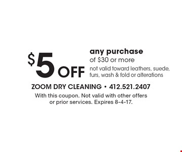 $5 off any purchase of $30 or more. Not valid toward leathers, suede, furs, wash & fold or alterations. With this coupon. Not valid with other offers or prior services. Expires 8-4-17.