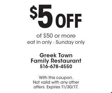 $5 OFF of $50 or more eat in only - Sunday only. With this coupon. Not valid with any other offers. Expires 11/30/17.