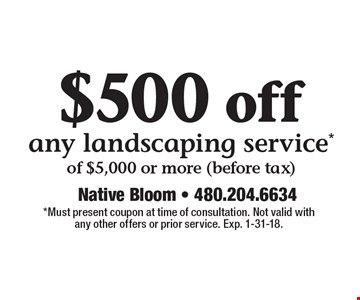$500 off any landscaping service*of $5,000 or more (before tax). *Must present coupon at time of consultation. Not valid with any other offers or prior service. Exp. 1-31-18.