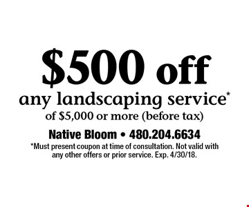 $500 off any landscaping service of $5,000 or more (before tax). Must present coupon at time of consultation. Not valid with any other offers or prior service. Exp. 4/30/18.