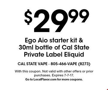 $29.99 Ego Aio starter kit & 30ml bottle of Cal State Private Label Eliquid. With this coupon. Not valid with other offers or prior purchases. Expires 7-7-17. Go to LocalFlavor.com for more coupons.