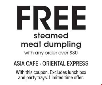 Free steamed meat dumpling with any order over $30. With this coupon. Excludes lunch box and party trays. Limited time offer.