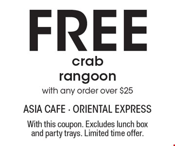 Free crab rangoon with any order over $25. With this coupon. Excludes lunch box and party trays. Limited time offer.