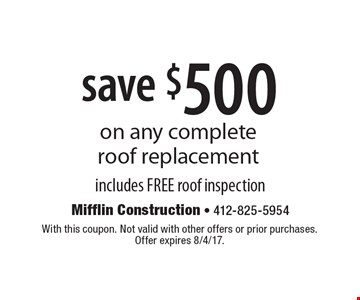 Save $500 on any complete roof replacement. Includes FREE roof inspection. With this coupon. Not valid with other offers or prior purchases. Offer expires 8/4/17.