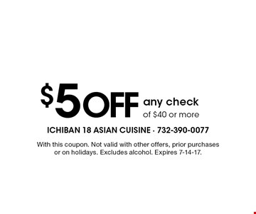 $5 Off any check of $40 or more. With this coupon. Not valid with other offers, prior purchases or on holidays. Excludes alcohol. Expires 7-14-17.