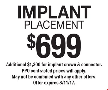 $699 IMPLANTPlacement. Additional $1,300 for implant crown & connector. PPO contracted prices will apply.  May not be combined with any other offers. Offer expires 8/11/17.