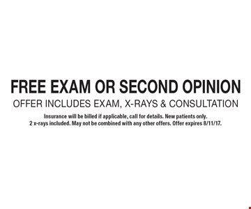 FREE EXAM OR SECOND OPINION OFFER INCLUDES EXAM, X-RAYS & CONSULTATION. Insurance will be billed if applicable, call for details. New patients only. 2 x-rays included. May not be combined with any other offers. Offer expires 8/11/17.