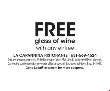 Free glass of wine with any entree. One per person, per visit. With this coupon only. Must be 21 with valid ID for alcohol. Cannot be combined with any other offer or special. Excludes holidays. Exp. 8-18-17. Go to LocalFlavor.com for more coupons.