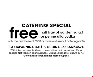catering special free half tray of garden salad or penne alla vodka. With this coupon only. Cannot be combined with any other offer or special. Not valid on prior purchase. Excludes holidays. Exp. 9-15-17. Go to LocalFlavor.com for more coupons.