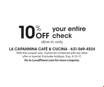 10% off your entire check. With this coupon only. Cannot be combined with any other offer or special. Excludes holidays. Exp. 9-15-17. Go to LocalFlavor.com for more coupons.