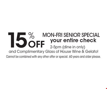 Mon-Fri Senior Special! 15% Off your entire check. 2-5pm (dine in only) and Complimentary Glass of House Wine & Gelato! Cannot be combined with any other offer or special. 60 years and older please.