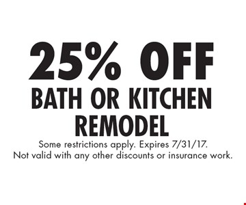 25% Off Bath Or Kitchen Remodel. Some restrictions apply. Expires 7/31/17. Not valid with any other discounts or insurance work.