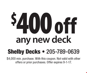 $400 off any new deck. $4,000 min. purchase. With this coupon. Not valid with other offers or prior purchases. Offer expires 9-1-17.