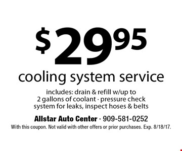 $29.95 cooling system service includes: drain & refill w/up to 2 gallons of coolant - pressure check system for leaks, inspect hoses & belts. With this coupon. Not valid with other offers or prior purchases. Exp. 8/18/17.