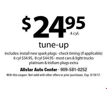 $24.95 4 cyl. tune-up includes: install new spark plugs - check timing (if applicable) 6 cyl $34.95,8 cyl $44.95 - most cars & light trucks platinum & iridium plugs extra. With this coupon. Not valid with other offers or prior purchases. Exp. 8/18/17.