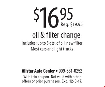 $16.95 oil & filter change Includes: up to 5 qts. of oil, new filter Most cars and light trucks. With this coupon. Not valid with other offers or prior purchases. Exp. 12-8-17.