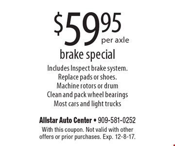 $59.95 per axle brake special Includes Inspect brake system. Replace pads or shoes. Machine rotors or drum Clean and pack wheel bearings. Most cars and light trucks. With this coupon. Not valid with other offers or prior purchases. Exp. 12-8-17.