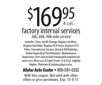 $169.954 cyl. factory interval services 30k, 60k, 90k mile service Includes: Tune-up Oil Change, Replace air filter,Replace fuel filter, Replace PCV Valve, Replace PCV Filter, Transmission Service, Drain & Fill Radiator, Brake Inspection/Tire Rotation, Maintenance Inspection. Does not include timing belt required on some cars. Most cars & Light Trucks. 6 & 8 Cyl. slightly higher. Platinum & Iridium plugs extra.. With this coupon. Not valid with other offers or prior purchases. Exp. 12-8-17.