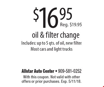 $16.95 oil & filter change. Includes: up to 5 qts. of oil, new filter. Most cars and light trucks. With this coupon. Not valid with other offers or prior purchases. Exp. 5/11/18.