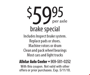 $59.95 per axle brake special. Includes Inspect brake system. Replace pads or shoes. Machine rotors or drum Clean and pack wheel bearings Most cars and light trucks. With this coupon. Not valid with other offers or prior purchases. Exp. 5/11/18.