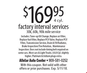 $169.95 4 cyl. factory interval services 30k, 60k, 90k mile service Includes: Tune-up Oil Change, Replace air filter, Replace fuel filter, Replace PCV Valve, Replace PCV Filter, Transmission Service, Drain & Fill Radiator, Brake Inspection/Tire Rotation, Maintenance Inspection. Does not include timing belt required on some cars. Most cars & Light Trucks. 6 & 8 Cyl. slightly higher. Platinum & Iridium plugs extra.. With this coupon. Not valid with other offers or prior purchases. Exp. 5/11/18.