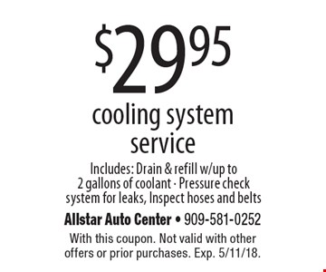 $29.95 cooling system service. Includes: drain & refill with up to 2 gallons of coolant. Pressure check system for leaks, inspect hoses and belts. With this coupon. Not valid with other offers or prior purchases. Exp. 5/11/18.