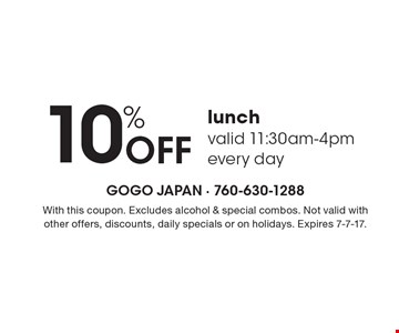 10% Off lunch valid 11:30am-4pm every day. With this coupon. Excludes alcohol & special combos. Not valid with other offers, discounts, daily specials or on holidays. Expires 7-7-17.