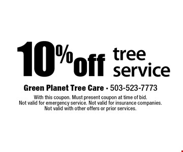 10% off tree service. With this coupon. Must present coupon at time of bid.  Not valid for emergency service. Not valid for insurance companies.  Not valid with other offers or prior services.
