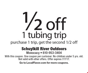 1/2 off 1 tubing trip purchase 1 trip, get the second 1/2 off. With this coupon. One coupon per customer. No children under 5 yrs. old.Not valid with other offers. Offer expires 7/7/17. Go to LocalFlavor.com for more coupons.